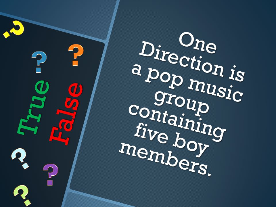 True False One Direction is a pop music group containing five boy members.