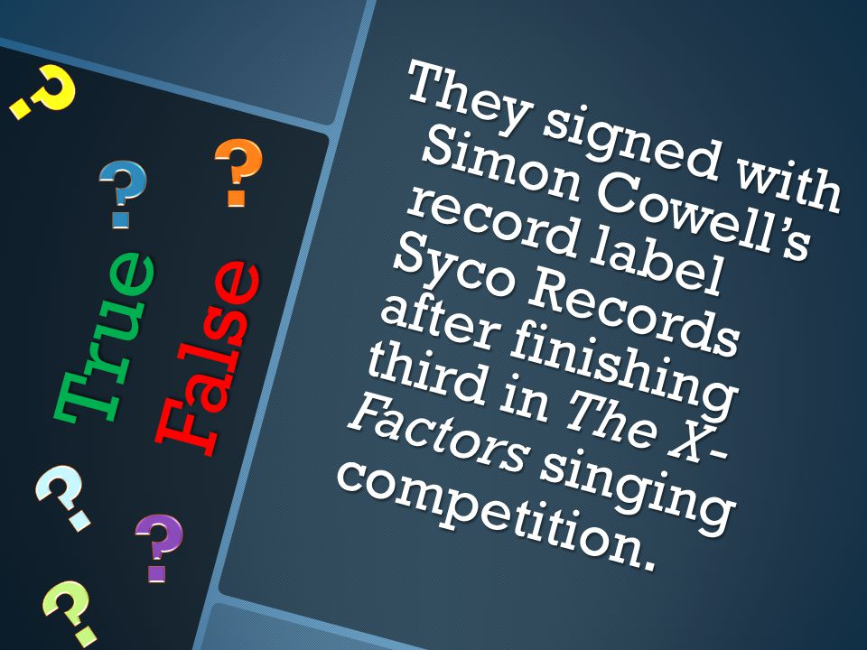 True False They signed with Simon Cowell's record label Syco Records after finishing third in The X- Factors singing competition.