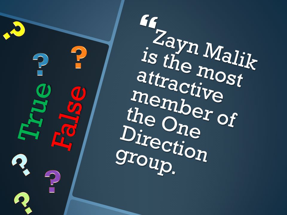 True False  Zayn Malik is the most attractive member of the One Direction group.