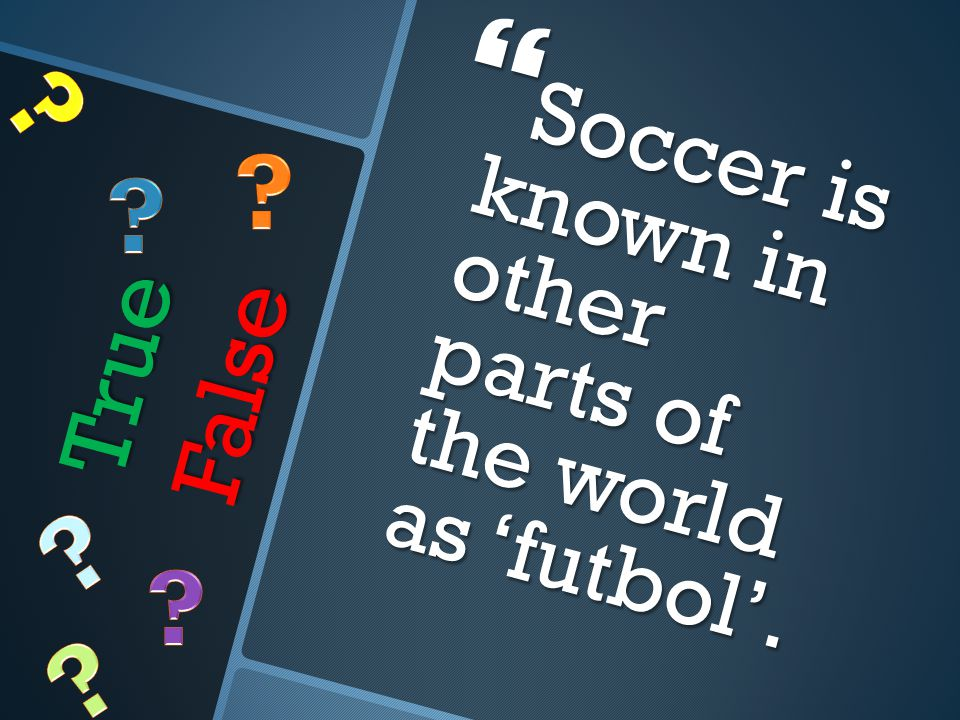 True False  Soccer is known in other parts of the world as 'futbol'.