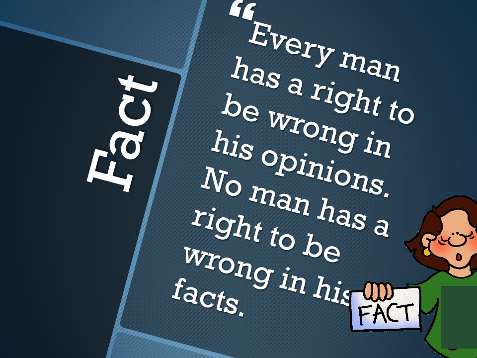 Fact  Every man has a right to be wrong in his opinions.