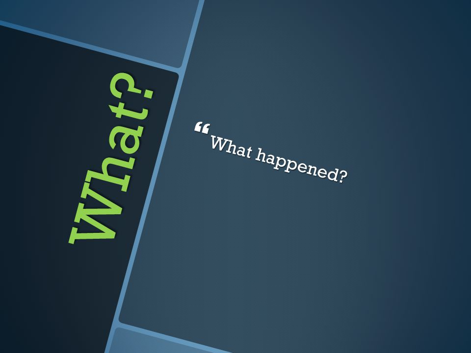 What  What happened