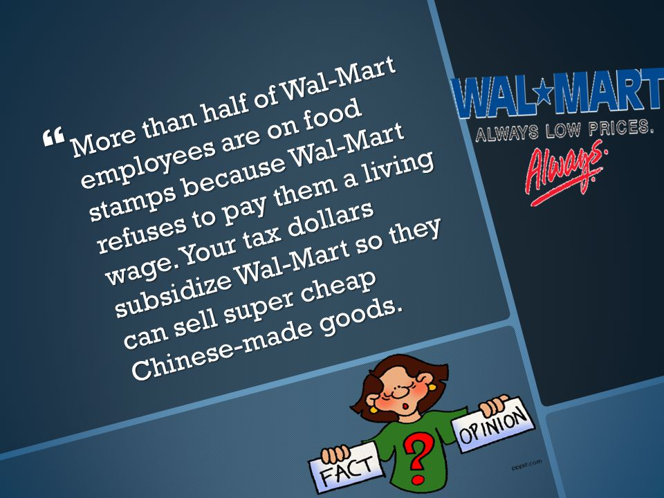  More than half of Wal-Mart employees are on food stamps because Wal-Mart refuses to pay them a living wage.