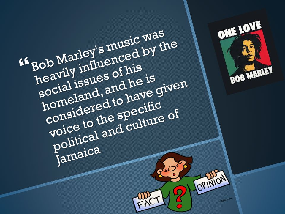  Bob Marley s music was heavily influenced by the social issues of his homeland, and he is considered to have given voice to the specific political and culture of Jamaica