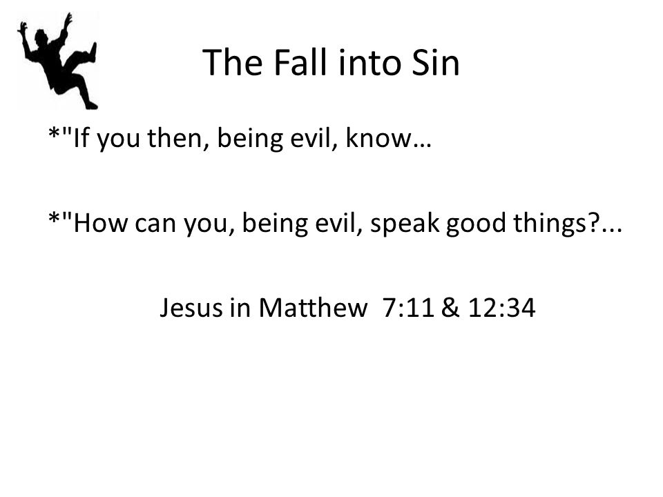The Fall into Sin * If you then, being evil, know… * How can you, being evil, speak good things?...