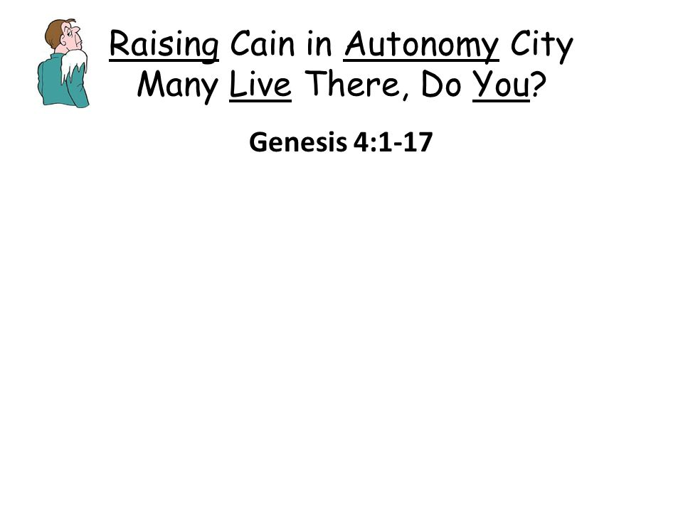 Raising Cain in Autonomy City Many Live There, Do You? Genesis 4:1-17