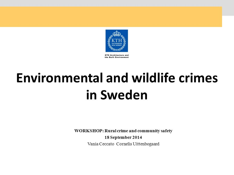 WORKSHOP: Rural crime and community safety 18 September 2014 Vania Ceccato Cornelis Uittenbogaard Environmental and wildlife crimes in Sweden
