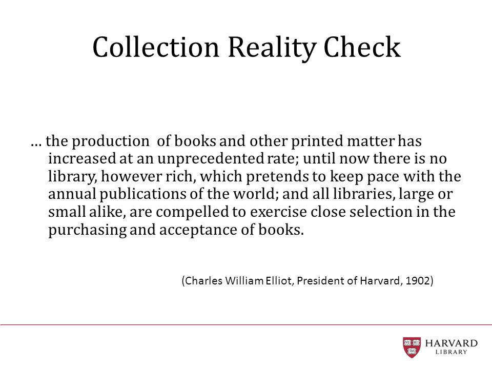 Collection Reality Check … the production of books and other printed matter has increased at an unprecedented rate; until now there is no library, however rich, which pretends to keep pace with the annual publications of the world; and all libraries, large or small alike, are compelled to exercise close selection in the purchasing and acceptance of books.