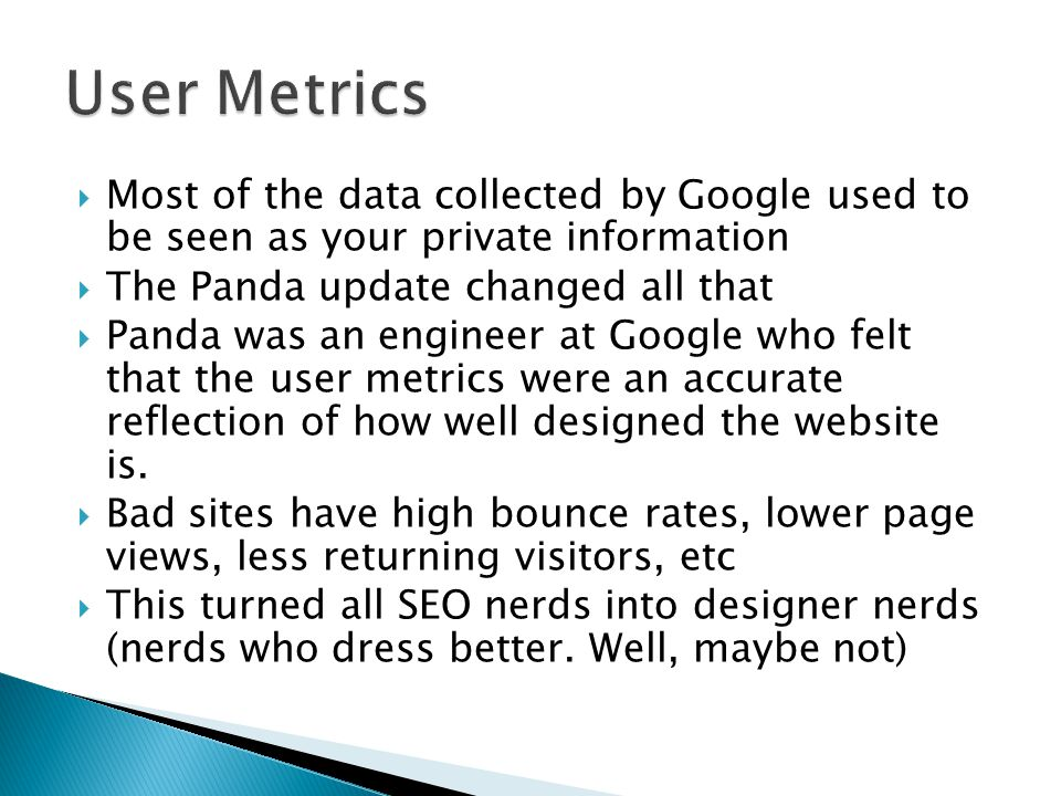  Most of the data collected by Google used to be seen as your private information  The Panda update changed all that  Panda was an engineer at Google who felt that the user metrics were an accurate reflection of how well designed the website is.