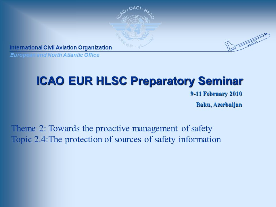International Civil Aviation Organization European and North Atlantic Office ICAO EUR HLSC Preparatory Seminar 9-11 February 2010 Baku, Azerbaijan Theme 2: Towards the proactive management of safety Topic 2.4:The protection of sources of safety information