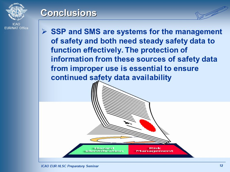 ICAO EUR/NAT Office 12 Conclusions  SSP and SMS are systems for the management of safety and both need steady safety data to function effectively. Th