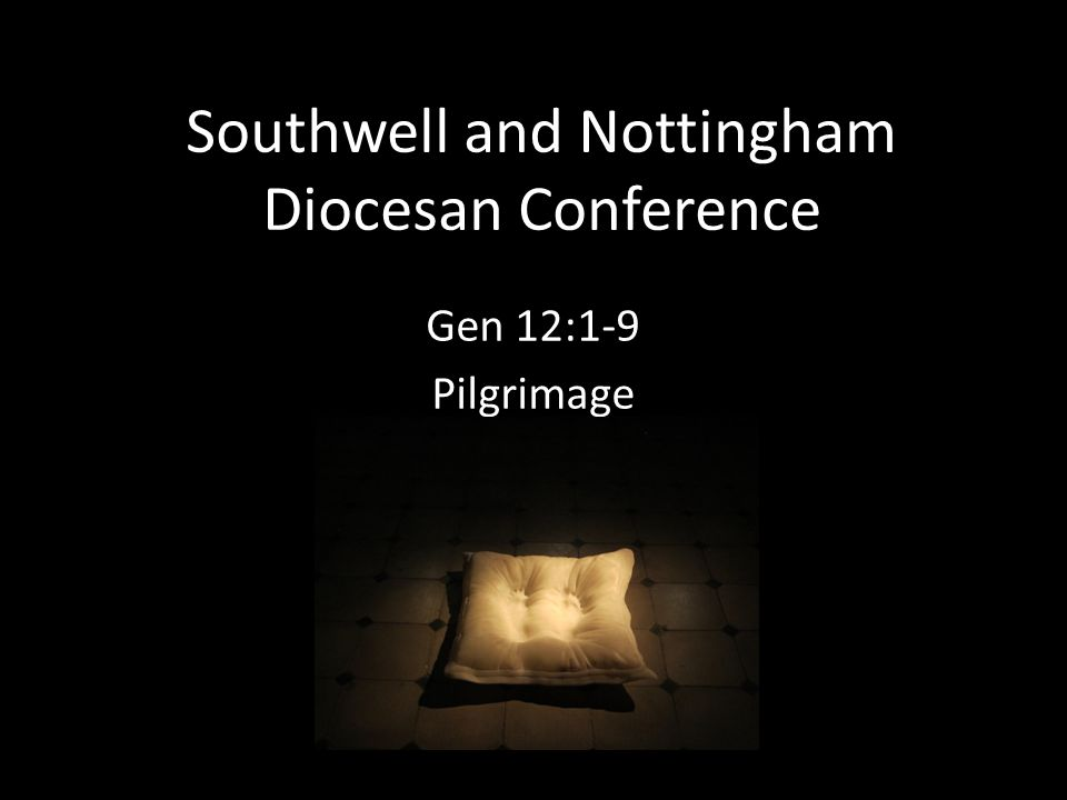 Southwell and Nottingham Diocesan Conference Gen 12:1-9 Pilgrimage