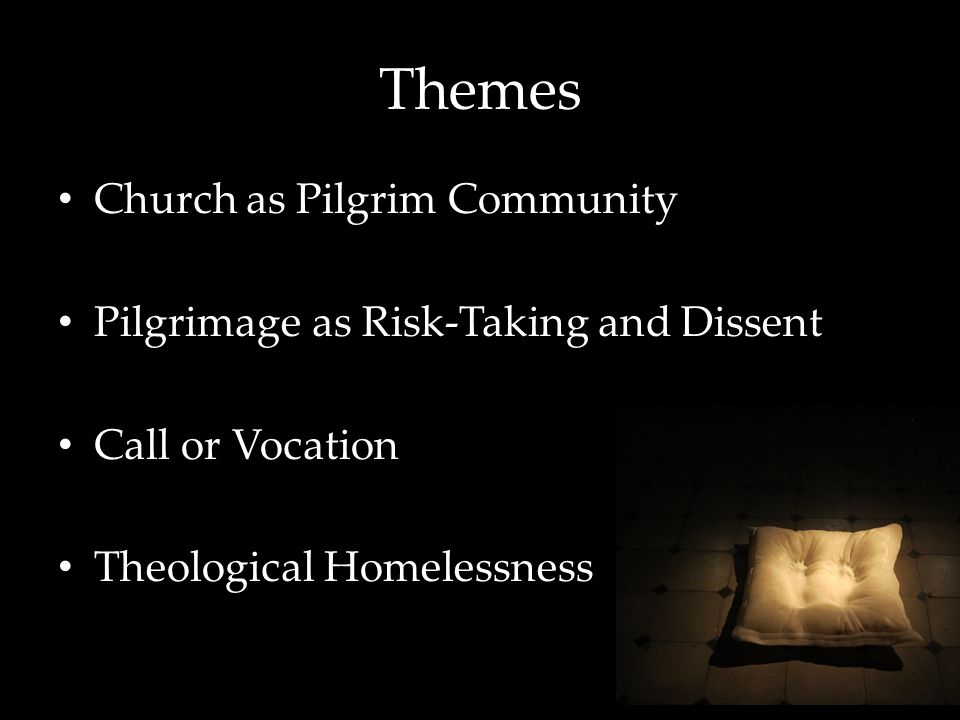 Themes Church as Pilgrim Community Pilgrimage as Risk-Taking and Dissent Call or Vocation Theological Homelessness