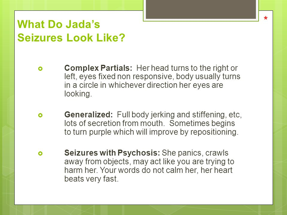 What Do Jada's Seizures Look Like?  Complex Partials: Her head turns to the right or left, eyes fixed non responsive, body usually turns in a circle