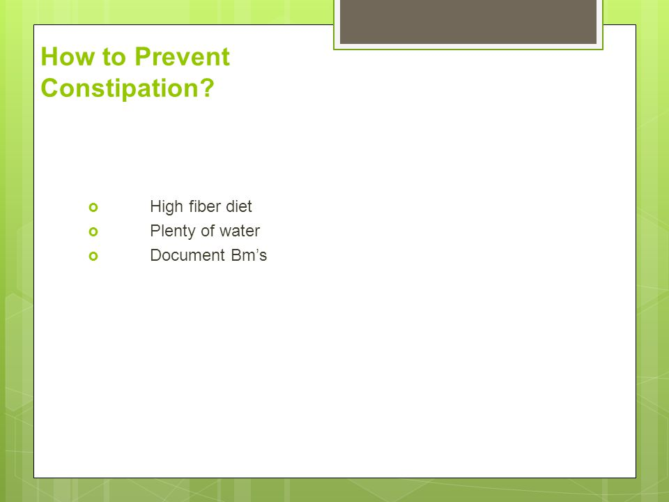 How to Prevent Constipation?  High fiber diet  Plenty of water  Document Bm's