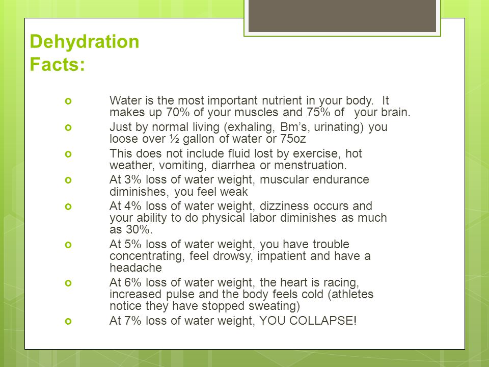 Dehydration Facts:  Water is the most important nutrient in your body. It makes up 70% of your muscles and 75% of your brain.  Just by normal living