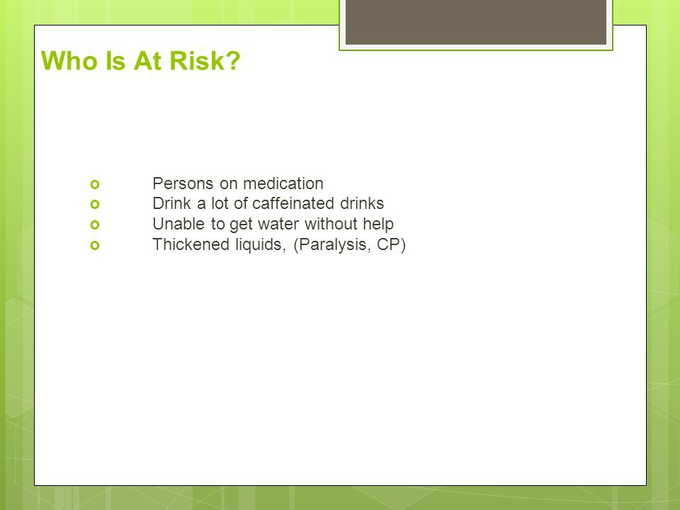 Who Is At Risk?  Persons on medication  Drink a lot of caffeinated drinks  Unable to get water without help  Thickened liquids, (Paralysis, CP)