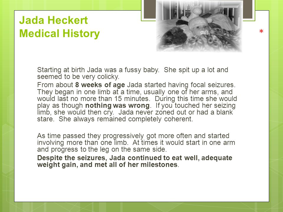 Jada Heckert Medical History * Starting at birth Jada was a fussy baby. She spit up a lot and seemed to be very colicky. From about 8 weeks of age Jad