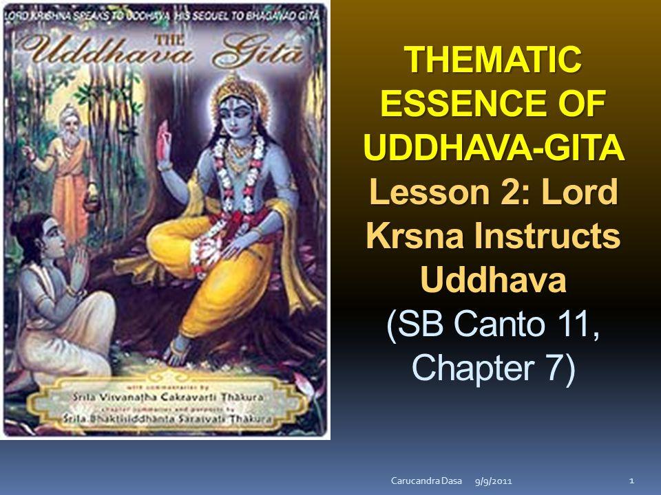 THEMATIC ESSENCE OF UDDHAVA-GITA Lesson 2: Lord Krsna Instructs Uddhava THEMATIC ESSENCE OF UDDHAVA-GITA Lesson 2: Lord Krsna Instructs Uddhava (SB Canto 11, Chapter 7) 9/9/2011Carucandra Dasa 1