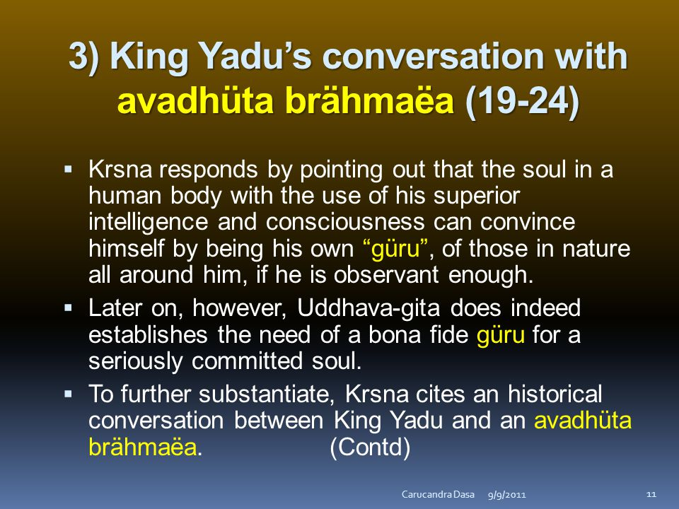3) King Yadu's conversation with avadhüta brähmaëa (19-24)  Krsna responds by pointing out that the soul in a human body with the use of his superior intelligence and consciousness can convince himself by being his own güru , of those in nature all around him, if he is observant enough.