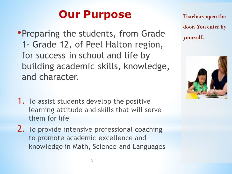 Our Purpose Preparing the students, from Grade 1- Grade 12, of Peel Halton region, for success in school and life by building academic skills, knowledge, and character.
