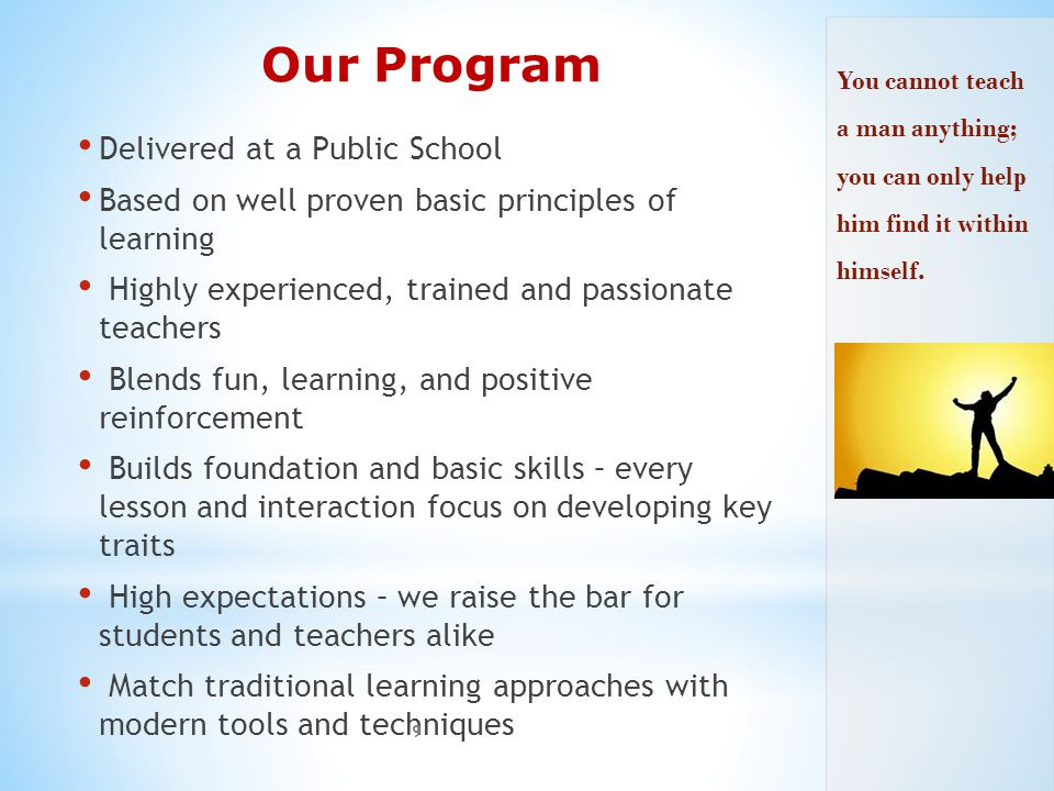 Our Program Delivered at a Public School Based on well proven basic principles of learning Highly experienced, trained and passionate teachers Blends fun, learning, and positive reinforcement Builds foundation and basic skills – every lesson and interaction focus on developing key traits High expectations – we raise the bar for students and teachers alike Match traditional learning approaches with modern tools and techniques 9 You cannot teach a man anything; you can only help him find it within himself.