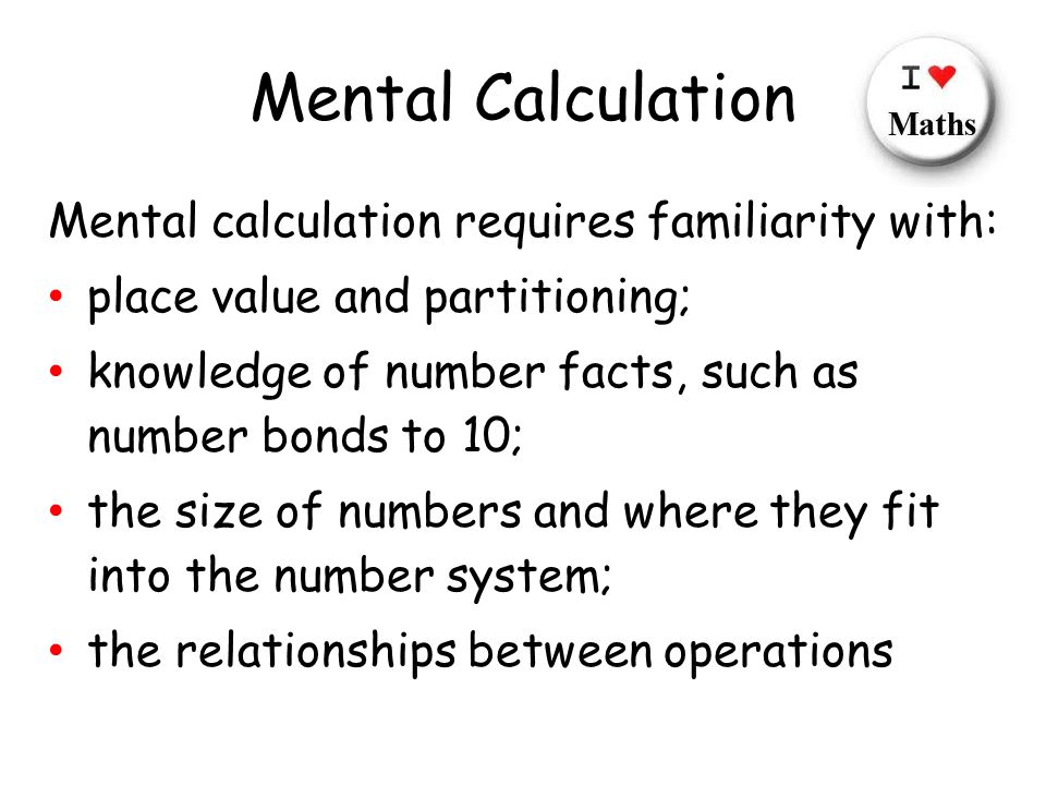 Mental Calculation Mental calculation requires familiarity with: place value and partitioning; knowledge of number facts, such as number bonds to 10; the size of numbers and where they fit into the number system; the relationships between operations