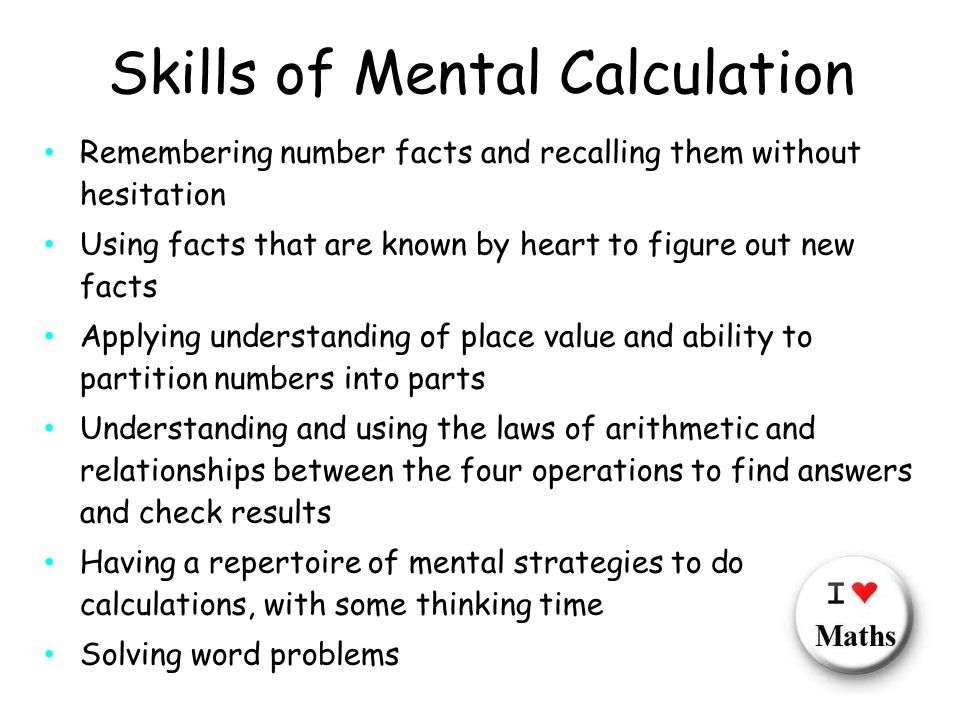 Skills of Mental Calculation Remembering number facts and recalling them without hesitation Using facts that are known by heart to figure out new facts Applying understanding of place value and ability to partition numbers into parts Understanding and using the laws of arithmetic and relationships between the four operations to find answers and check results Having a repertoire of mental strategies to do calculations, with some thinking time Solving word problems
