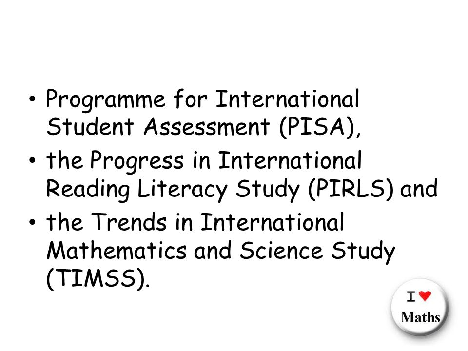 Programme for International Student Assessment (PISA), the Progress in International Reading Literacy Study (PIRLS) and the Trends in International Mathematics and Science Study (TIMSS).