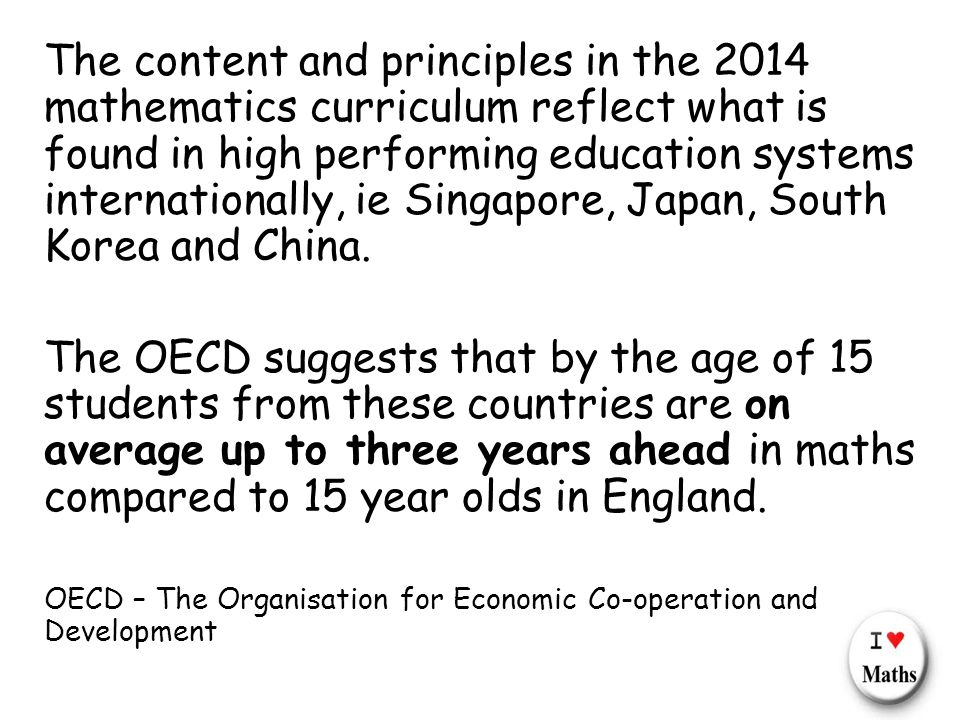 The content and principles in the 2014 mathematics curriculum reflect what is found in high performing education systems internationally, ie Singapore, Japan, South Korea and China.