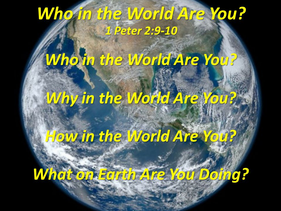 Who in the World Are You? 1 Peter 2:9-10 Who in the World Are You? Why in the World Are You? How in the World Are You? What on Earth Are You Doing?