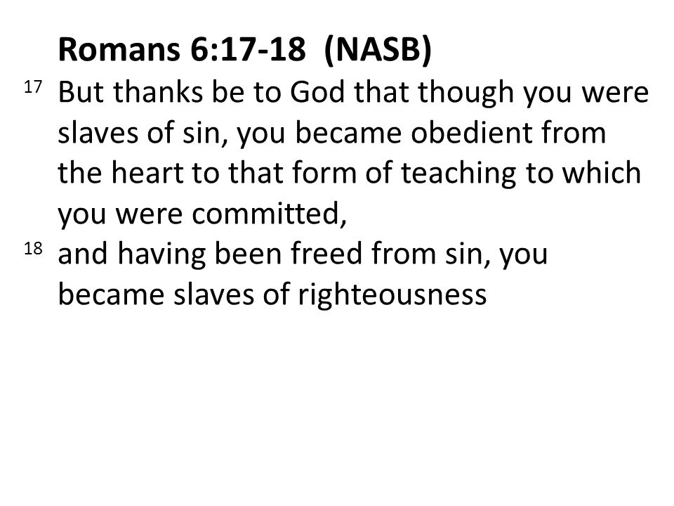Romans 6:17-18 (NASB) 17 But thanks be to God that though you were slaves of sin, you became obedient from the heart to that form of teaching to which