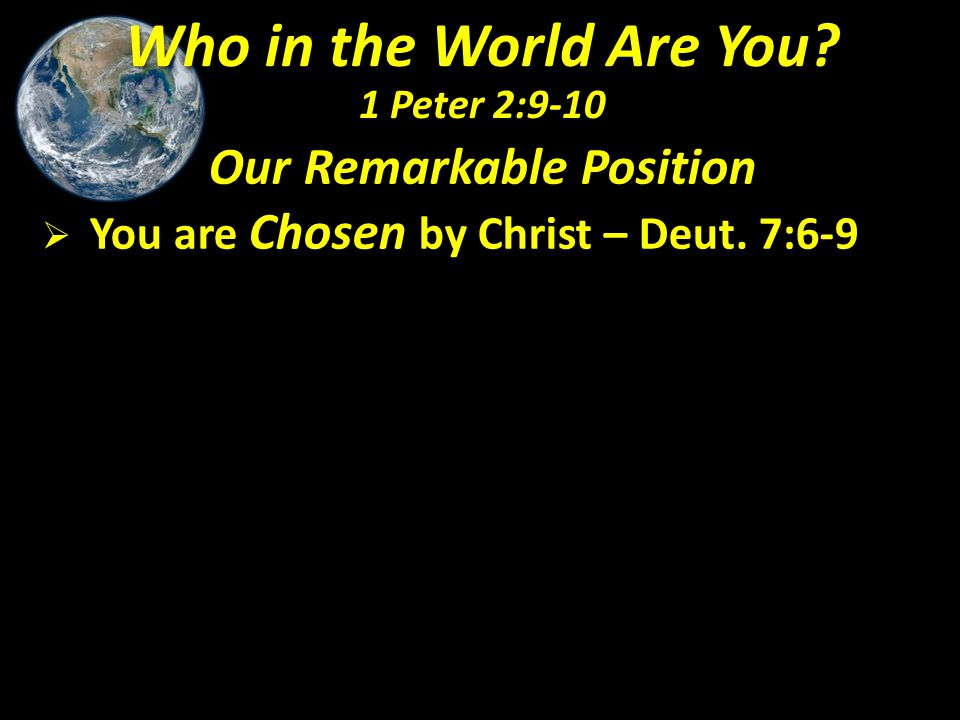 Our Remarkable Position  You are Chosen by Christ – Deut. 7:6-9 Who in the World Are You? 1 Peter 2:9-10