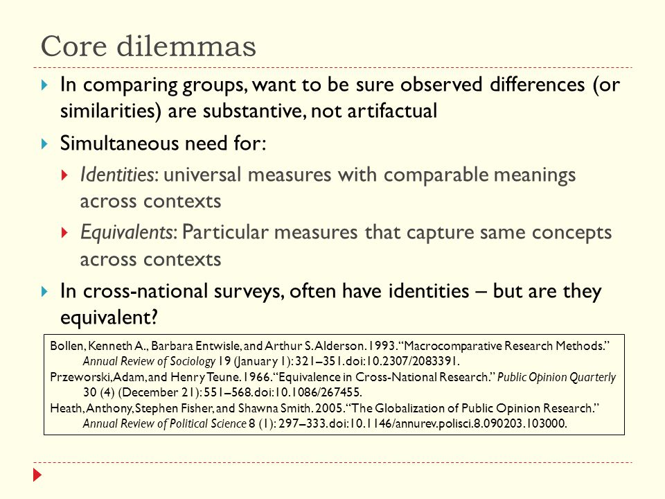 Core dilemmas  In comparing groups, want to be sure observed differences (or similarities) are substantive, not artifactual  Simultaneous need for:  Identities: universal measures with comparable meanings across contexts  Equivalents: Particular measures that capture same concepts across contexts  In cross-national surveys, often have identities – but are they equivalent.