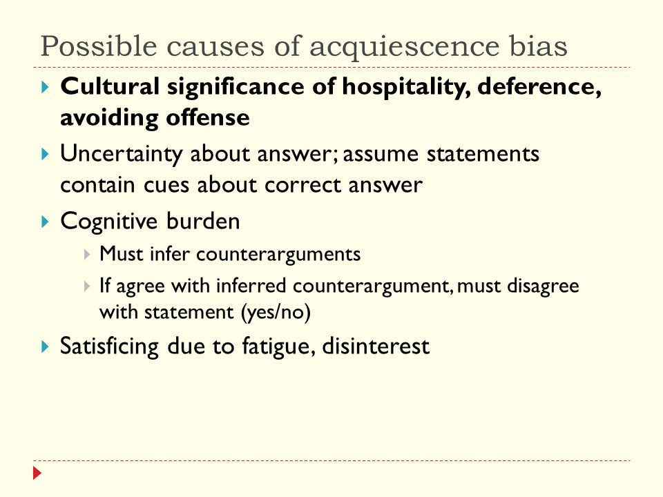 Possible causes of acquiescence bias  Cultural significance of hospitality, deference, avoiding offense  Uncertainty about answer; assume statements contain cues about correct answer  Cognitive burden  Must infer counterarguments  If agree with inferred counterargument, must disagree with statement (yes/no)  Satisficing due to fatigue, disinterest