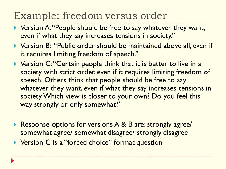 Example: freedom versus order  Version A: People should be free to say whatever they want, even if what they say increases tensions in society.  Version B: Public order should be maintained above all, even if it requires limiting freedom of speech.  Version C: Certain people think that it is better to live in a society with strict order, even if it requires limiting freedom of speech.