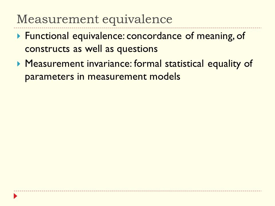 Measurement equivalence  Functional equivalence: concordance of meaning, of constructs as well as questions  Measurement invariance: formal statistical equality of parameters in measurement models