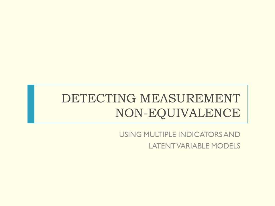 DETECTING MEASUREMENT NON-EQUIVALENCE USING MULTIPLE INDICATORS AND LATENT VARIABLE MODELS