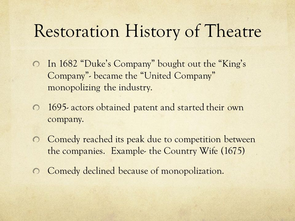 Restoration History of Theatre In 1682 Duke's Company bought out the King's Company - became the United Company monopolizing the industry.