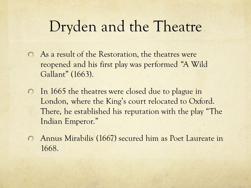 Dryden and the Theatre As a result of the Restoration, the theatres were reopened and his first play was performed A Wild Gallant (1663).