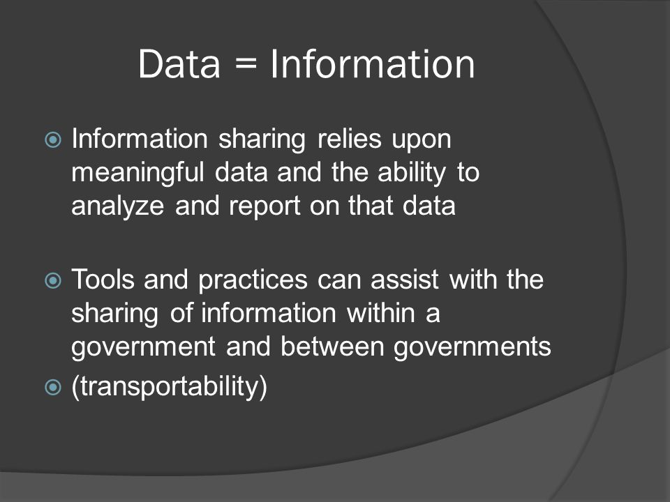 Data = Information  Information sharing relies upon meaningful data and the ability to analyze and report on that data  Tools and practices can assist with the sharing of information within a government and between governments  (transportability)