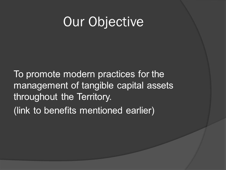Our Objective To promote modern practices for the management of tangible capital assets throughout the Territory.