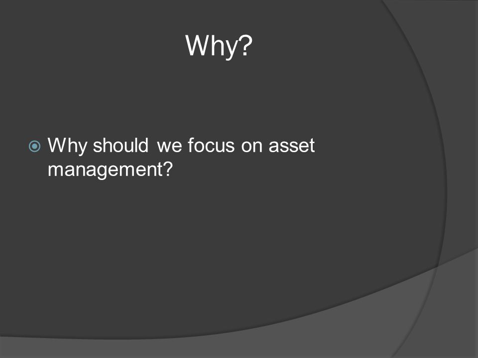 Why?  Why should we focus on asset management?