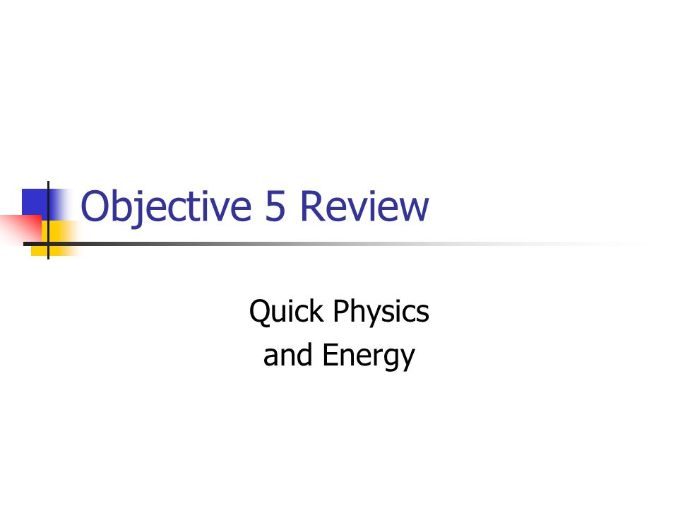 Objective 5 Review Quick Physics and Energy