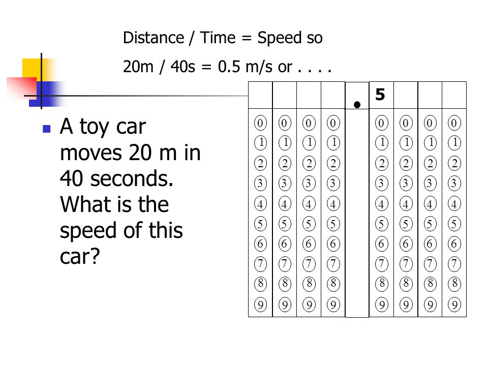 A toy car moves 20 m in 40 seconds. What is the speed of this car.
