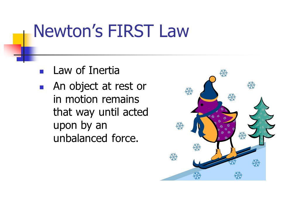 Newton's FIRST Law Law of Inertia An object at rest or in motion remains that way until acted upon by an unbalanced force.