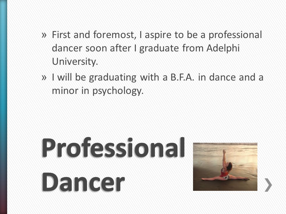 » First and foremost, I aspire to be a professional dancer soon after I graduate from Adelphi University.