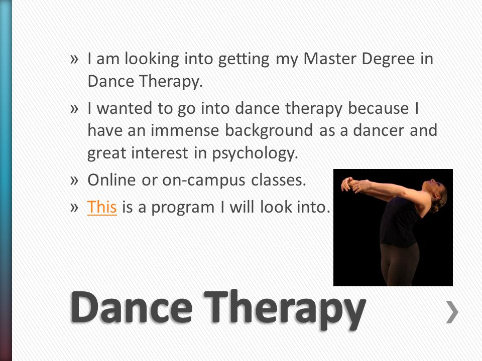 » I am looking into getting my Master Degree in Dance Therapy.