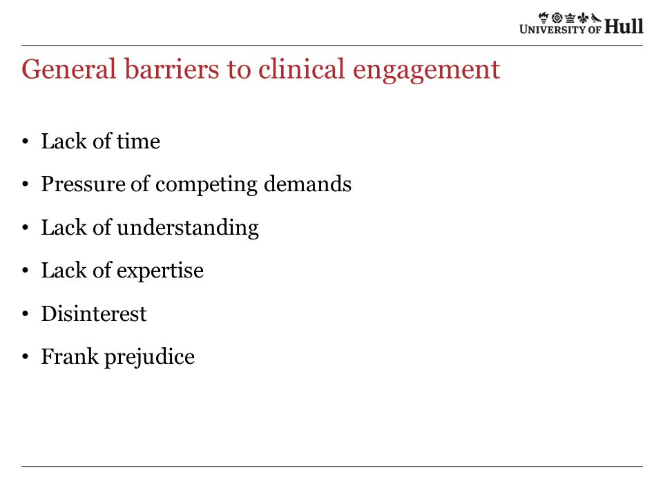 General barriers to clinical engagement Lack of time Pressure of competing demands Lack of understanding Lack of expertise Disinterest Frank prejudice