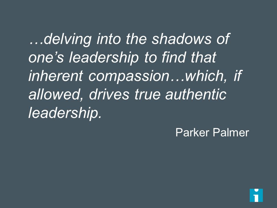 …delving into the shadows of one's leadership to find that inherent compassion…which, if allowed, drives true authentic leadership.